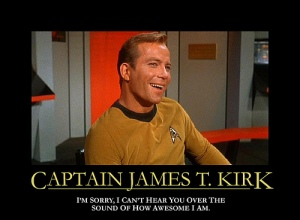 "Captain Kirk ""I'm sorry, I can't hear you over the sound of how awesome I am."""