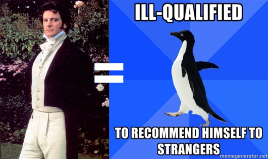 Mr. Darcy is a socially awkward penguin, ill-qualified to recommend himself to strangers.