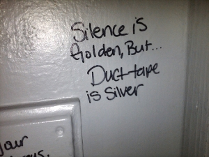 "Bathroom graffiti says ""Silence is golden, but duct tape is silver."""
