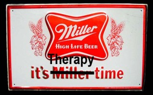 "Old Miller High Life ad ""It's Miller Time"" with Miller crossed out and ""Therapy"" added."