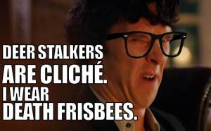 "Benedict Cumberbatch as Sherlock and the quote: ""Deerstalkers are cliche. I wear death frisbees."""