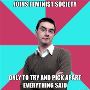 "Privilege Denying Dude Meme: ""Joins feminist society only to pick apart everything said."""